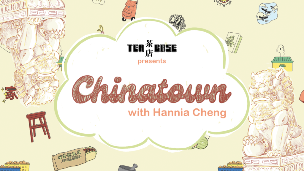 Tea Base presents Chinatown with Hannia Cheng banner. Chinatown is written in a bubbly, handwritten font in a faded red colour. Around the letters, cartoon drawings of statues, food, and restaurants representing Chinatown appear.